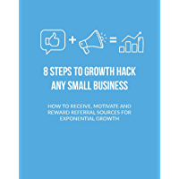 8 Steps To Growth Hack ANY Small Business: HOW TO RECEIVE, MOTIVATE AND REWARD REFERRAL SOURCES FOR EXPONENTIAL GROWTH (English Edition)