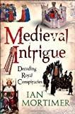 Medieval Intrigue: Decoding Royal Conspiracies, Ian Mortimer, 1847065899