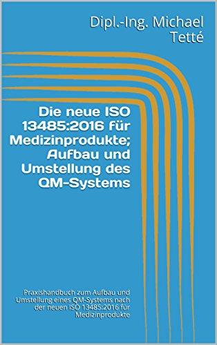 Die neue ISO 13485:2016 für Medizinprodukte; Aufbau und Umstellung des QM-Systems: Praxishandbuch zum Aufbau und Umstellung eines QM-Systems nach der neuen ... für Medizinprodukte (German Edition)