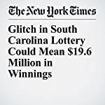Glitch in South Carolina Lottery Could Mean $19.6 Million in Winnings | Jacey Fortin