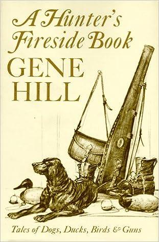 A Hunter's Fireside Book: Tales of Dogs, Ducks, Birds and Guns, Gene Hill