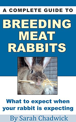 A Complete Guide to Breeding Meat Rabbits: What to expect when your rabbit is expecting by [Chadwick, Sarah]