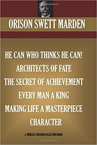 Orison Swett Marden Vol. 3. 7 books. He can who Thinks He Can: Architects of Fate: The Secret Of Achievement, Every Man A King, Making Life A Masterpiece, Character (Timeless Wisdom Collection)