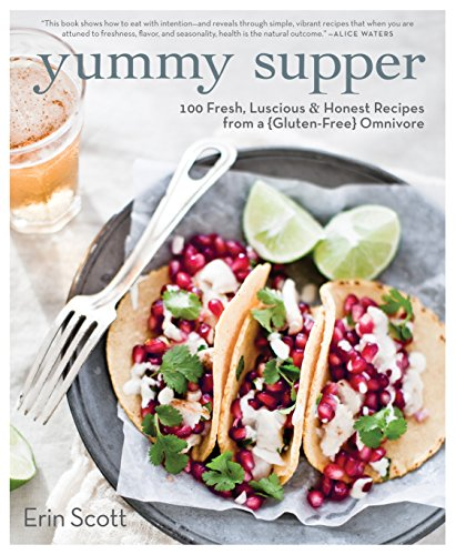 Yummy Supper: 100 Fresh, Luscious & Honest Recipes from a Gluten-Free Omnivore by Erin Scott