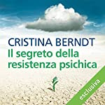 Il segreto della resistenza psichica: Che cosa ci rende forti contro le piccole e grandi crisi della vita | Christina Berndt