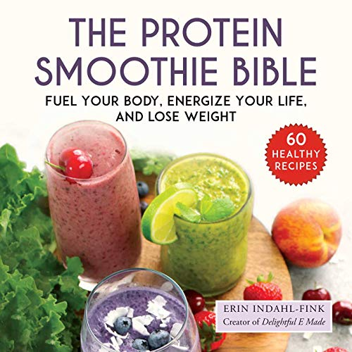 The Protein Smoothie Bible: Fuel Your Body, Energize Your Body, and Lost Weight by Erin Indahl-Fink