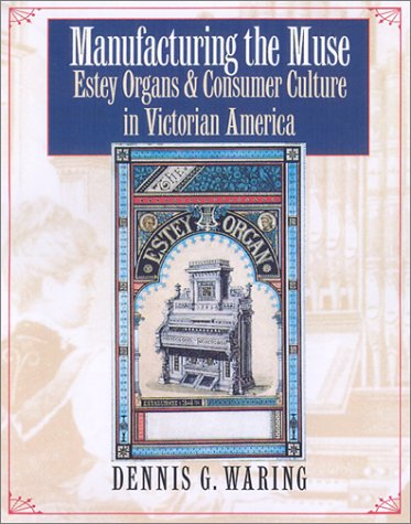 Manufacturing the Muse: Estey Organs and Consumer Culture in Victorian America (Music/Culture)