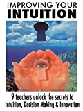 Improving Your Intuition: 9 Teachers Unlock the Secrets to Intuition, Decision Making & Innovation