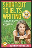 Shortcut To Ielts Writing: The Ultimate Guide To Immediately Increase Your Ielts Writing Scores