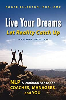 Live Your Dreams Let Reality Catch Up: NLP and Common Sense for Coaches, Managers and You (Second Edition) by [Ellerton, Roger]