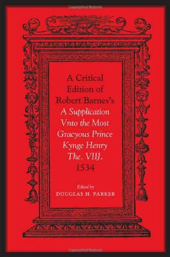 Critical Edition of Robert Barnes's A Supplication Vnto the Most Gracyous Prince Kynge Henry The. VIIJ. 1534 by University of Toronto Press, Scholarly Publishing Division