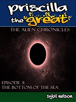 Priscilla the Great: The Alien Chronicles: The Bottom of the Sea by [Nelson, Sybil]