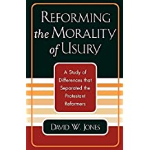 Reforming the Morality of Usury: A Study of the Differences that Separated the Protestant Reformers by David W. Jones (2003-12-30)