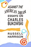 Against the American Dream : Essays on Charles Bukowski, Harrison, Russell, 0876859600