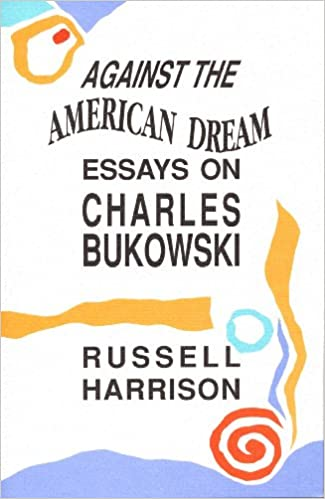 amazoncom against the american dream essays on charles bukowski  amazoncom against the american dream essays on charles bukowski   russell harrison books