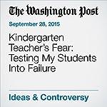 Kindergarten Teacher's Fear: Testing My Students Into Failure   Valerie Strauss