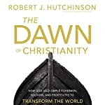 The Dawn of Christianity: How God Used Simple Fishermen, Soldiers, and Prostitutes to Transform the World | Robert Hutchinson
