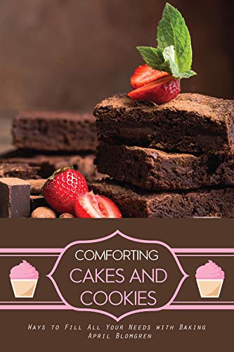 Comforting Cakes and Cookies: Ways to Fill All Your Needs with Baking by April Blomgren