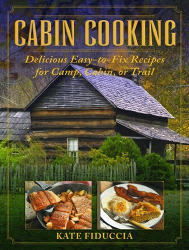 Cabin Cooking: Delicious Easy-to-Fix Recipes for Camp, Cabin, or Trail by Kate Fiduccia