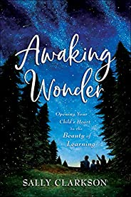 Awaking Wonder: Opening Your Child's Heart to the Beauty of Lear