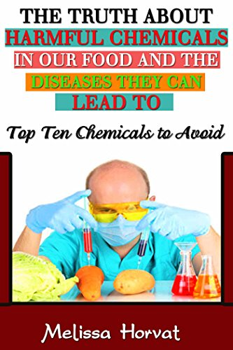 The Truth About Harmful Chemicals in our Food and the Diseases They Can Lead to: Top 10 Chemicals to Avoid (Chemicals to avoid, Chemicals in food, ADHD, ... Cardiovascualr Disease, Harmful chemicals)