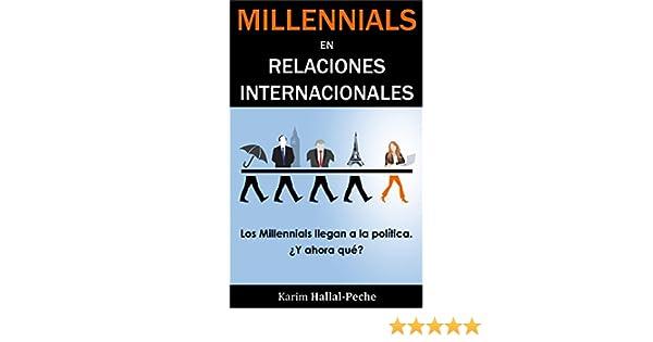 Millennials en Relaciones Internacionales: Los Millennials llegan a la política, ¿y ahora qué? (Spanish Edition) - Kindle edition by Karim Hallal-Peche.