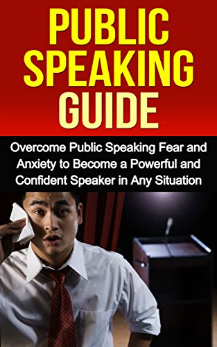 Public Speaking: Public Speaking Guide: Overcome Public Speaking Fear and Anxiety to Become a Powerful and Confident Speaker in Any Situation (Public Speaking Fear, Public Speaking