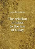 The Relation of Labor to the Law of Today, Lujo Brentano and Porter Sherman, 5518621906