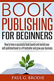 Book Publishing for Beginners: How to have a successful book launch and market your self-published book to a #1 bestseller and grow your business (Paul G. Brodie Publishing Series Book 1)
