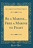 img - for Be a Marine... Free a Marine to Fight (Classic Reprint) book / textbook / text book