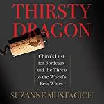 Thirsty Dragon: China's Lust for Bordeaux and the Threat to the World's Best Wines | Suzanne Mustacich