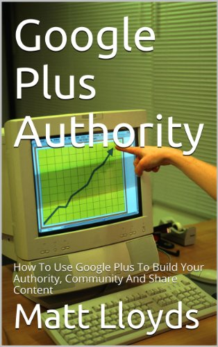 Google Plus Authority: How To Use Google+ To Build Your Authority, Community and Share Content (Best Way To Use Google Drive)