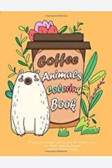 Coffee Animals Coloring Book: A Humorous Animals Coloring Book for Coffee Lovers with Stress Relieving Designs and Easy Coffee Recipes (Animals Coloring Book for Adults) Paperback