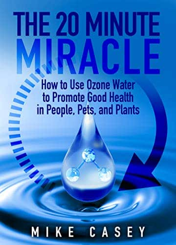 The 20 Minute Miracle : How to use ozone water to promote health in people, pets and plants.