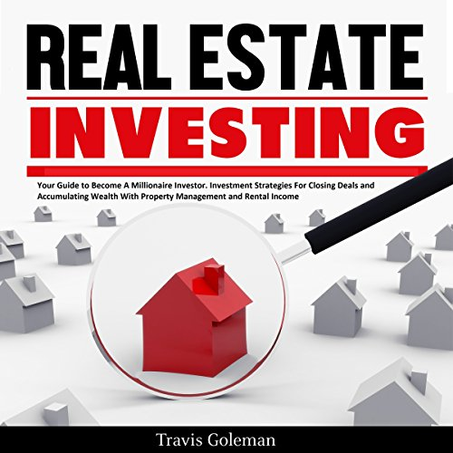 Real Estate Investing  Your Guide To Become A Millionaire Investor  Investment Strategies For Closing Deals And Accumulating Wealth With Property Management And Rental Income