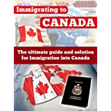 Canada: Immigrating To Canada - The Ultimate Guide and Solution for Immigration Into Canada - Canada (Emigration and Immigration Law, Canadian Immigration, ... Immigration test, Law Practice Reference)