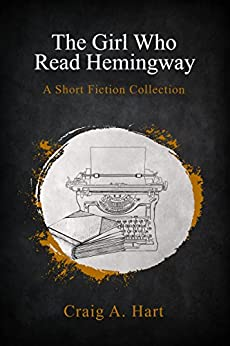 The Girl Who Read Hemingway: A Short Fiction Collection by [Hart, Craig A.]