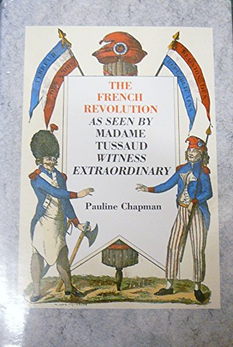 The French Revolution as Seen by Madame Tussaud: Witness Extraordinary - Chapman, Pauline