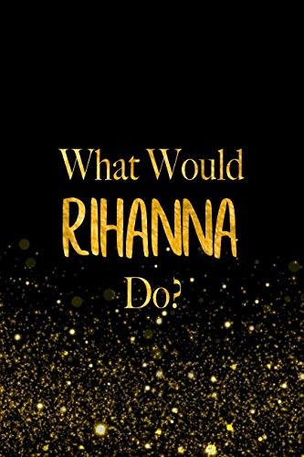 What Would Rihanna Do?: Black and Gold Rihanna Notebook For Women