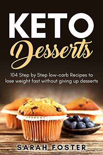 Keto Desserts: 104 Step by Step low-carb Recipes to lose weight fast without giving up desserts by Sarah Foster