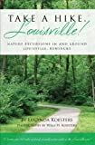 Take A Hike, Louisville!: Nature Excursions In and Around Louisville, Kentucky
