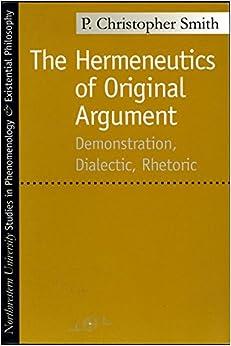 The Hermeneutics of Original Argument: Demonstration, Dialectic, Rhetoric (Studies in Phenomenology and Existential Philosophy)