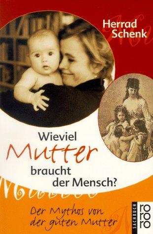 Wieviel Mutter braucht der Mensch?: Der Mythos von der guten Mutter