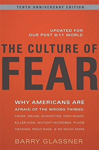 The Culture of Fear: Why Americans Are Afraid of the Wrong Things: Crime, Drugs, Minorities, Teen Moms, Killer Kids, Mutant Microbes, Plane Crashes, Road Rage, & So Much More