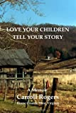 Love Your Children Tell Your Story, Carroll Rogers, 1438220480