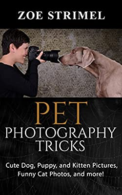 Pet Photography Tricks: Cute Dog, Puppy, and Kitten Pictures, Funny Cat Photos, and More!