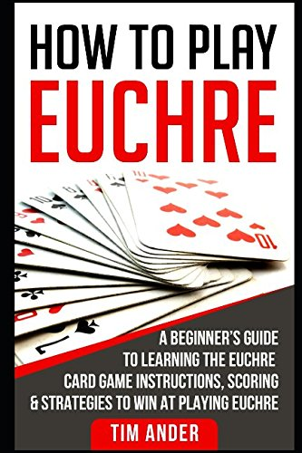 How To Play Euchre  A Beginner S Guide To Learning The Euchre Card Game Instructions  Scoring   Strategies To Win At Playing Euchre