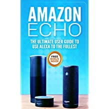Amazon Echo: The Ultimate User Guide to Use Alexa to the Fullest (Including 121 Tips and Tricks, Alexa second generation, 2018 updated user guide, Echo ... app,alexa dot,alexa tips,internet Book 2)