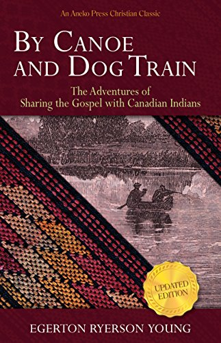 By Canoe and Dog Train: The Adventures of Sharing the Gospel with Canadian Indians (Updated Edition. Includes Original Illustrations.) by [Young, Egerton Ryerson]