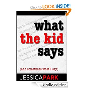 What the Kid Says (And Sometimes What I Say) Jessica Park